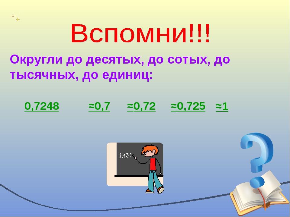 Округли до десятых, до сотых, до тысячных, до единиц: 0,7248 ≈0,7 ≈0,72 ≈0,72...