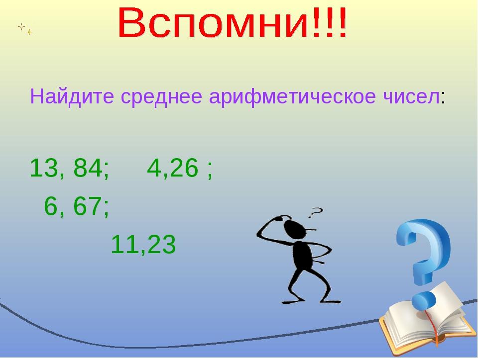 Найдите среднее арифметическое чисел: 13, 84; 4,26 ; 6, 67; 11,23