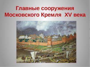 Главные сооружения Московского Кремля XV века