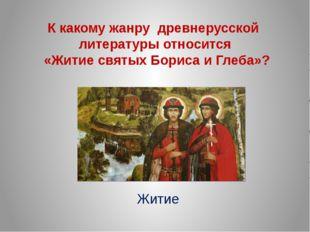 К какому жанру древнерусской литературы относится «Житие святых Бориса и Глеб
