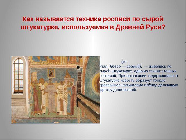 Как называется техника росписи по сырой штукатурке, используемая в Древней Ру...