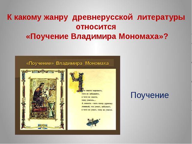 К какому жанру древнерусской литературы относится «Поучение Владимира Мономах...