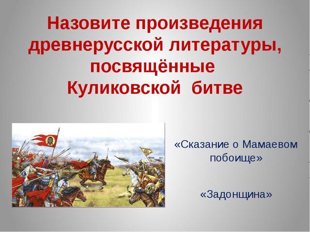 Назовите произведения древнерусской литературы, посвящённые Куликовской битве...