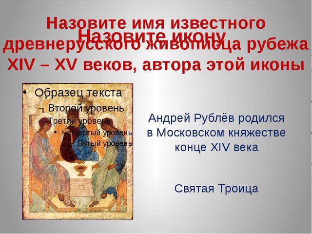 Назовите имя известного древнерусского живописца рубежа XIV – XV веков, автор...