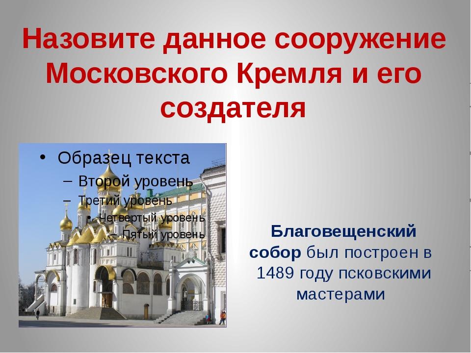 Назовите данное сооружение Московского Кремля и его создателя Благовещенский...
