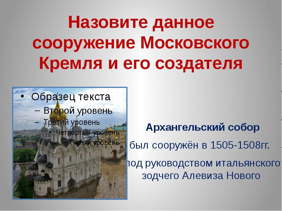 Назовите данное сооружение Московского Кремля и его создателя Архангельский с...