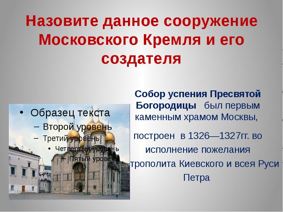 Назовите данное сооружение Московского Кремля и его создателя Собор успения П...