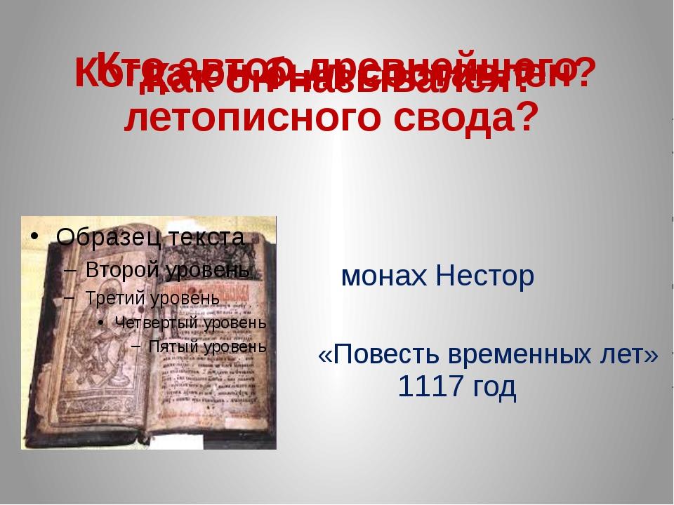 Кто автор древнейшего летописного свода? «Повесть временных лет» Когда он был...