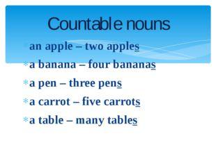 an apple – two apples a banana – four bananas a pen – three pens a carrot – f