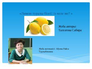 «Лимон туралы білгіңіз келе ме? » Жоба авторы: Талгатова Сабира Жоба жетекші