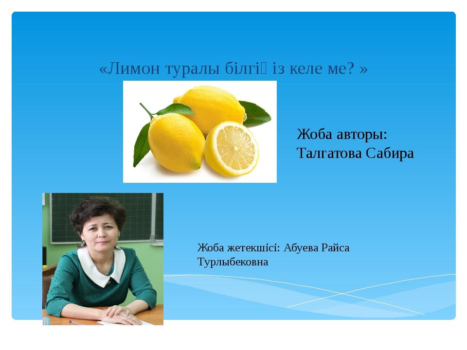 «Лимон туралы білгіңіз келе ме? » Жоба авторы: Талгатова Сабира Жоба жетекші...