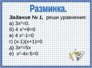 Задание № 1, реши уравнения: а) 3х2=0. б) 4 х2+9=0 в) 4 х2-1=0 г) (х-1)(х+1)