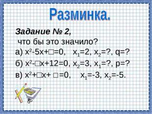 Задание № 2, что бы это значило? а) х2-5х+□=0, х1=2, х2=?, q=? б) х2-□х+12=0,