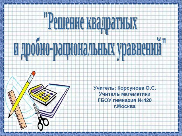 Учитель: Корсунова О.С. Учитель математики ГБОУ гимназия №420 г.Москва
