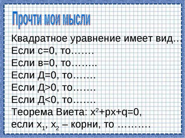Квадратное уравнение имеет вид… Если с=0, то……. Если в=0, то…….. Если Д=0, то...