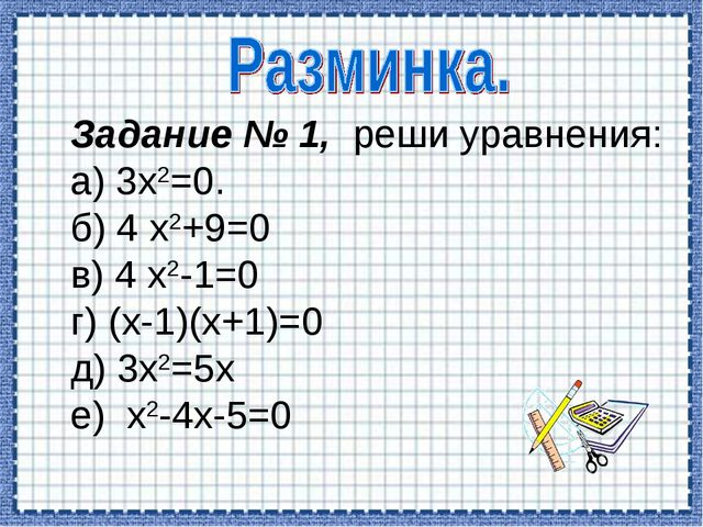 Задание № 1, реши уравнения: а) 3х2=0. б) 4 х2+9=0 в) 4 х2-1=0 г) (х-1)(х+1)...