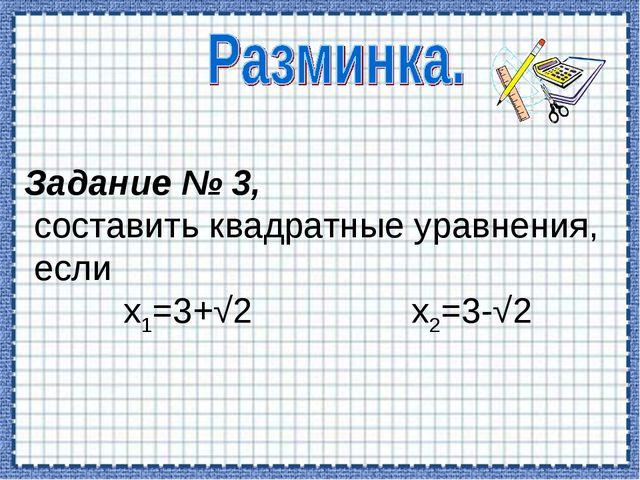 Задание № 3, составить квадратные уравнения, если х1=3+√2 х2=3-√2