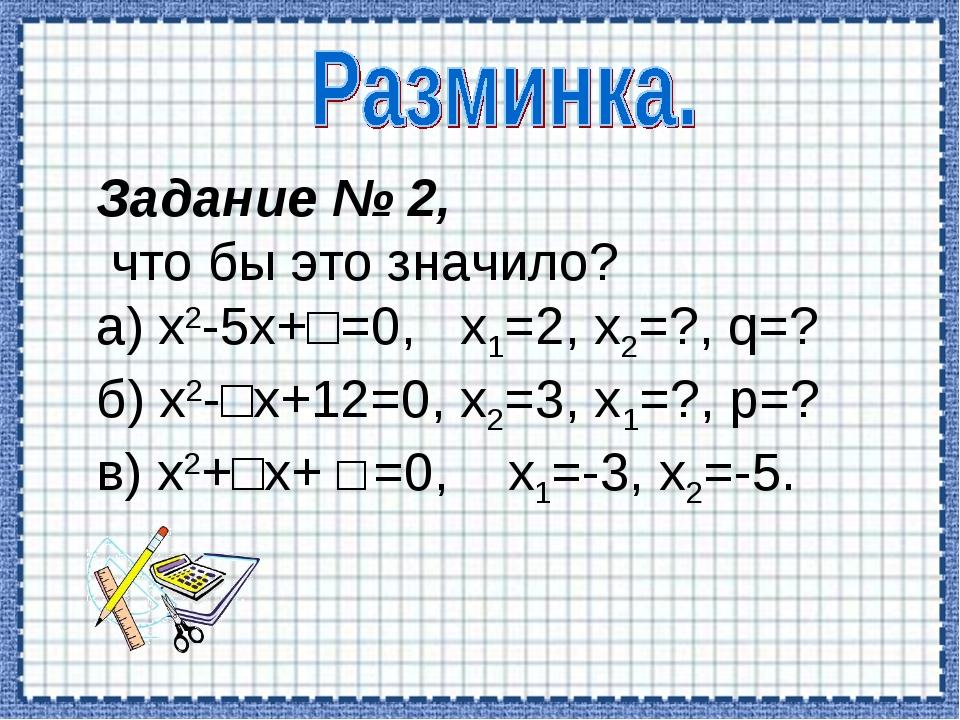 Задание № 2, что бы это значило? а) х2-5х+□=0, х1=2, х2=?, q=? б) х2-□х+12=0,...