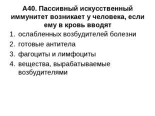 А40. Пассивный искусственный иммунитет возникает у человека, если ему в кровь