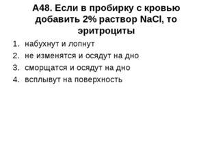 А48. Если в пробирку с кровью добавить 2% раствор NaCl, то эритроциты набухну