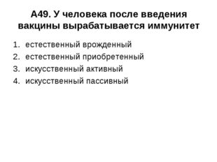 А49. У человека после введения вакцины вырабатывается иммунитет естественный