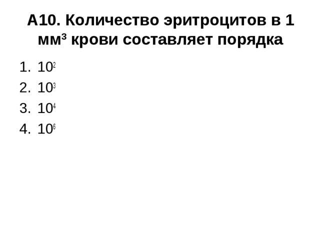 А10. Количество эритроцитов в 1 мм3 крови составляет порядка 102 103 104...