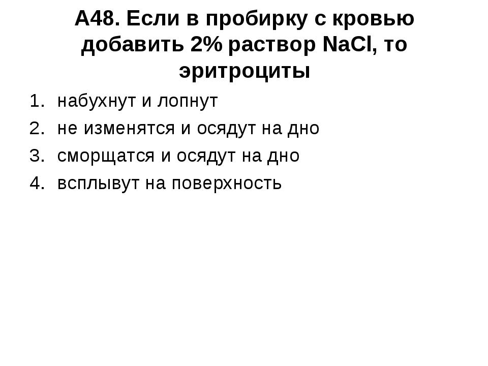 А48. Если в пробирку с кровью добавить 2% раствор NaCl, то эритроциты набухну...