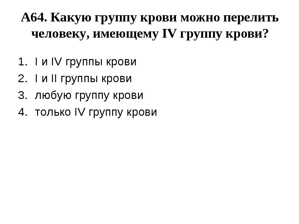 А64. Какую группу крови можно перелить человеку, имеющему IV группу крови? I...
