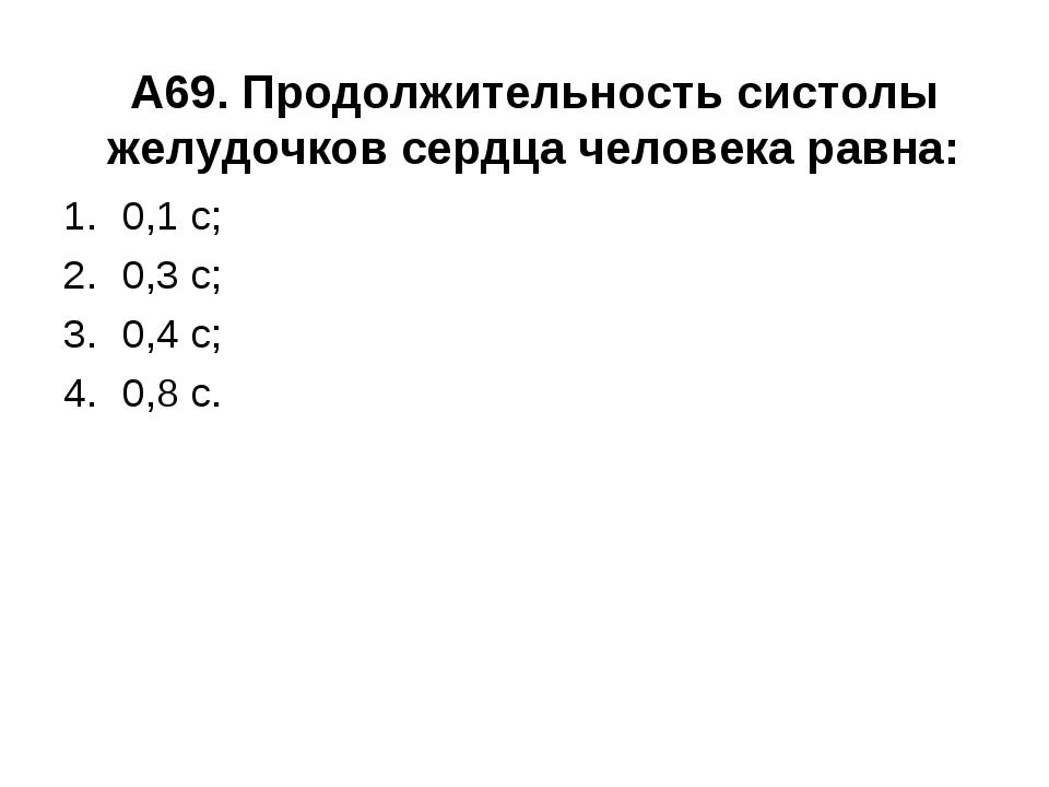 А69. Продолжительность систолы желудочков сердца человека равна: 0,1 с; 0,3 с...