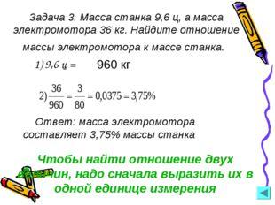 Задача 3. Масса станка 9,6 ц, а масса электромотора 36 кг. Найдите отношение