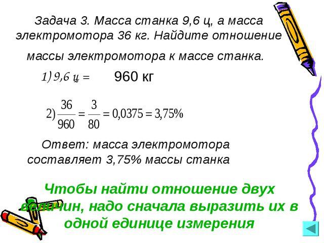 Задача 3. Масса станка 9,6 ц, а масса электромотора 36 кг. Найдите отношение...