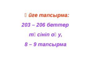 Үйге тапсырма: 203 – 206 беттер түсініп оқу, 8 – 9 тапсырма