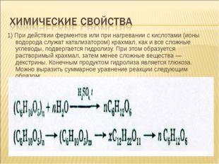 1) При действии ферментов или при нагревании с кислотами (ионы водорода служа