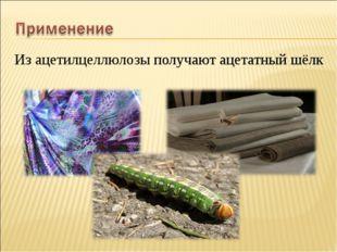 Из ацетилцеллюлозы получают ацетатный шёлк Из ацетилцеллюлозы получают ацета