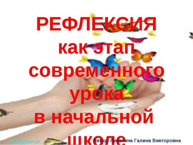 РЕФЛЕКСИЯ как этап современного урока в начальной школе Автор: Лихотина Гали...