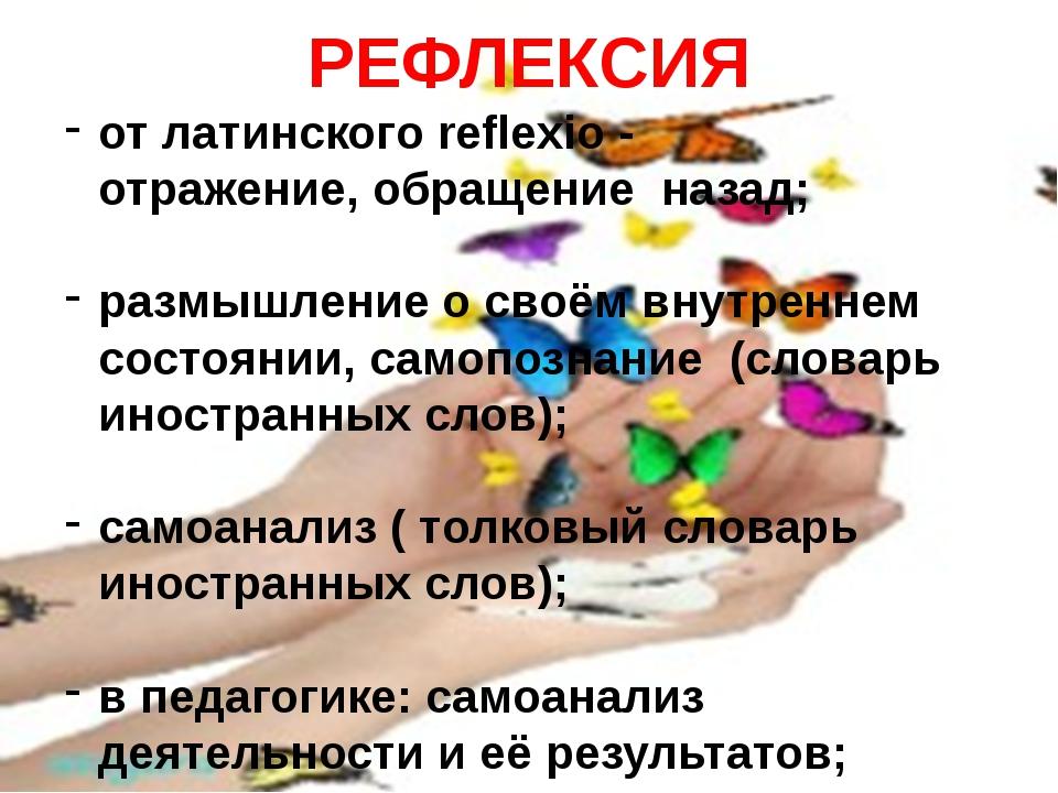 РЕФЛЕКСИЯ от латинского reflexio - отражение, обращение назад; размышление о...