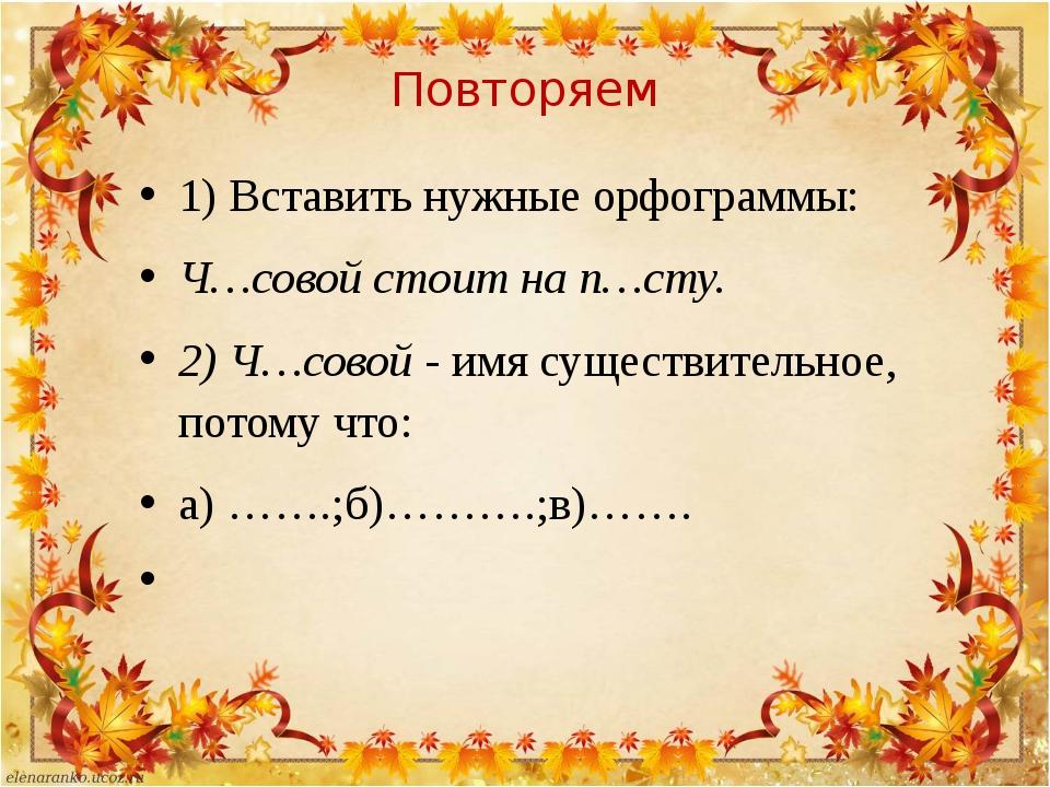 Повторяем 1) Вставить нужные орфограммы: Ч…совой стоит на п…сту. 2) Ч…совой -...