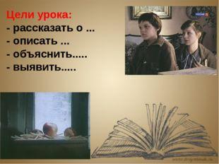 Цели урока: - рассказать о ... - описать ... - объяснить..... - выявить.....