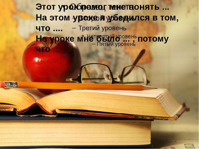 Этот урок помог мне понять ... На этом уроке я убедился в том, что .... На у...