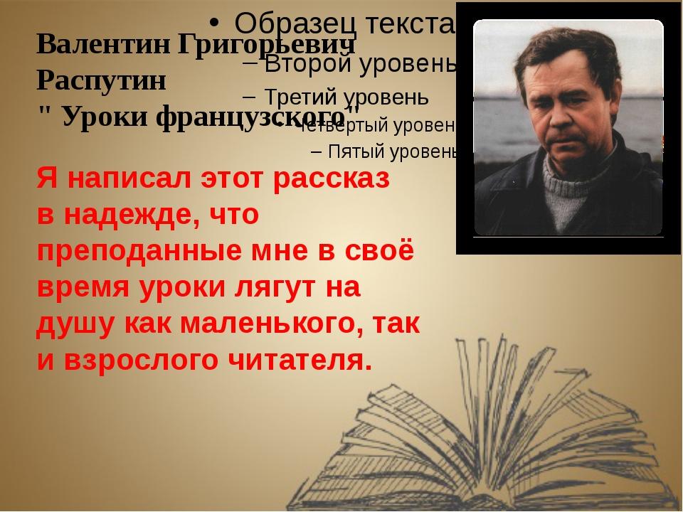 """Валентин Григорьевич Распутин """" Уроки французского"""" Я написал этот рассказ в..."""