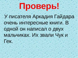 Проверь! У писателя Аркадия Гайдара очень интересные книги. В одной он написа