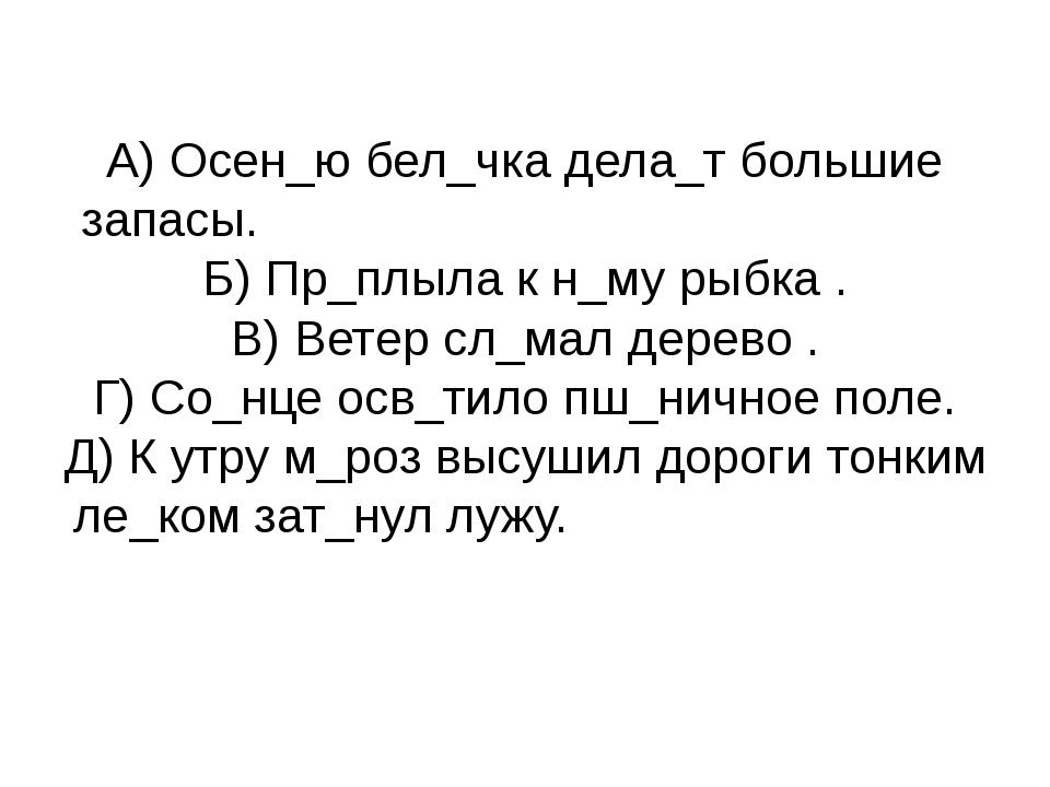 А) Осен_ю бел_чка дела_т большие запасы. Б) Пр_плыла к н_му рыбка . В) Ветер...