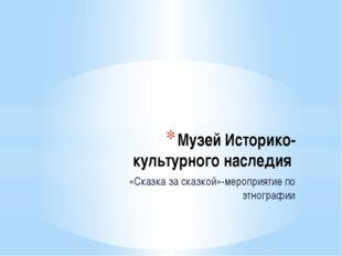Музей Историко-культурного наследия «Сказка за сказкой»-мероприятие по этногр
