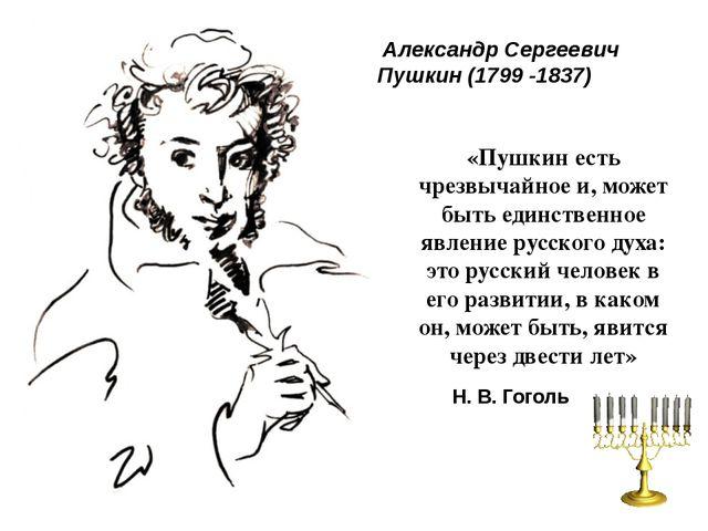 Александр Сергеевич Пушкин (1799 -1837) «Пушкин есть чрезвычайное и, может б...