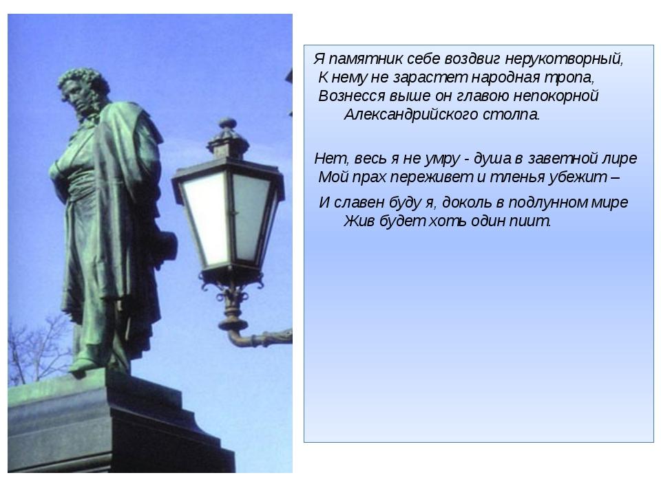 Я памятник себе воздвиг нерукотворный,  К нему не зарастет народная тропа,...