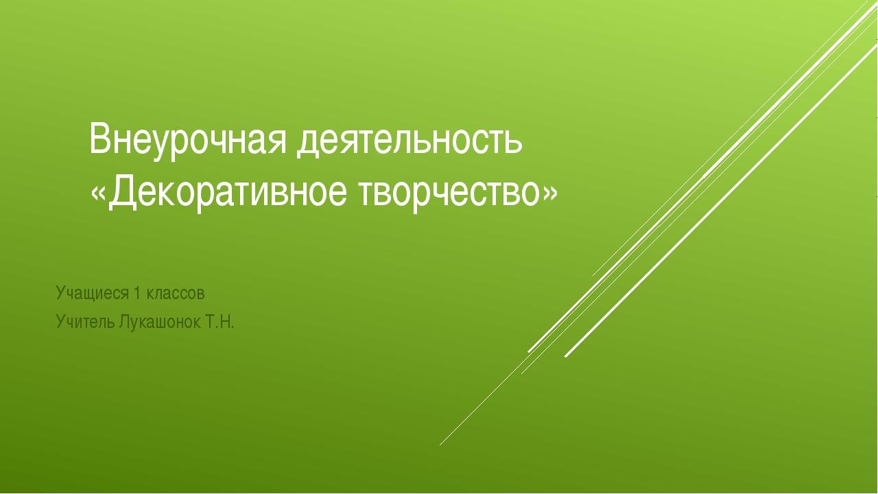 Внеурочная деятельность «Декоративное творчество» Учащиеся 1 классов Учитель...