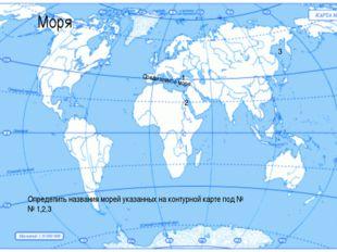 Моря Средиземное море 1 2 3 Определить названия морей указанных на контурной