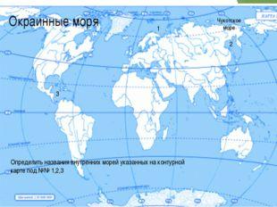 Окраинные моря Чукотское море 1 2 3 Определить названия внутренних морей указ