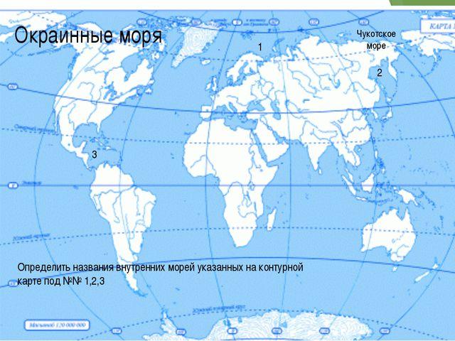 Окраинные моря Чукотское море 1 2 3 Определить названия внутренних морей указ...