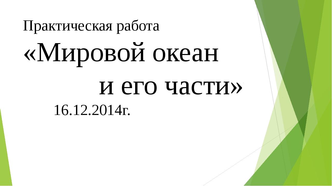 Практическая работа «Мировой океан и его части» 16.12.2014г.